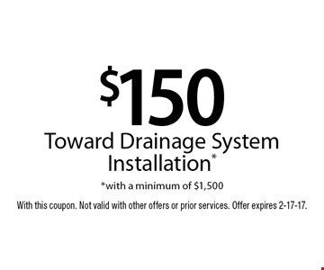 $150 toward drainage system installation*. *With a minimum of $1,500. With this coupon. Not valid with other offers or prior services. Offer expires 2-17-17.