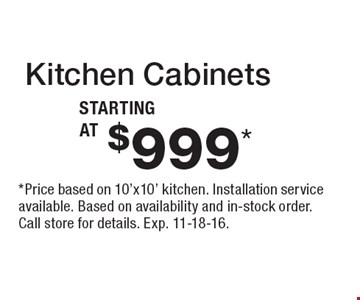 Kitchen Cabinets Starting At $999*. *Price based on 10'x10' kitchen. Installation service available. Based on availability and in-stock order. Call store for details. Exp. 11-18-16.