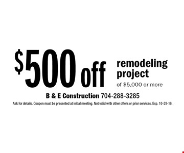 $500 off remodeling project of $5,000 or more. Ask for details. Coupon must be presented at initial meeting. Not valid with other offers or prior services. Exp. 10-28-16.