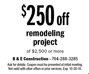 $250 off remodeling project of $2,500 or more. Ask for details. Coupon must be presented at initial meeting.Not valid with other offers or prior services. Exp. 10-28-16.