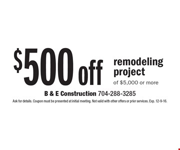 $500 off remodeling project of $5,000 or more. Ask for details. Coupon must be presented at initial meeting. Not valid with other offers or prior services. Exp. 12-9-16.