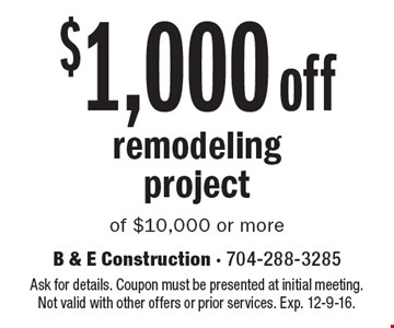 $1,000 off remodeling project of $10,000 or more. Ask for details. Coupon must be presented at initial meeting. Not valid with other offers or prior services. Exp. 12-9-16.