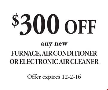 $300 off any new Furnace, Air Conditioner Or Electronic Air Cleaner. Offer expires 12-2-16