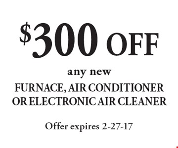$300 OFF any new Furnace, Air Conditioner Or Electronic Air Cleaner. Offer expires 2-27-17