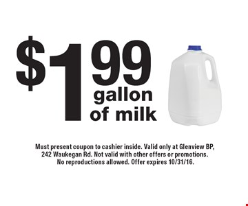$1.99 gallon of milk. Must present coupon to cashier inside. Valid only at Glenview BP, 242 Waukegan Rd. Not valid with other offers or promotions. No reproductions allowed. Offer expires 10/31/16.