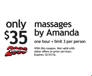 Only $35 massages by Amanda. One hour. Limit 3 per person. With this coupon. Not valid with other offers or prior services. Expires 12/31/16.