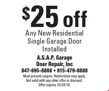 $25 off any new residential single garage door installed. Must present coupon. Restrictions may apply. Not valid with any other offer or discount. Offer expires 10/28/16.
