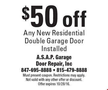 $50 off any new residential double garage door installed. Must present coupon. Restrictions may apply. Not valid with any other offer or discount. Offer expires 10/28/16.
