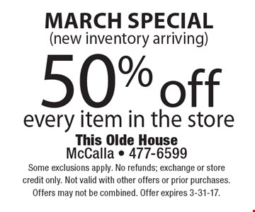 March Special 50% off every item in the store (new inventory arriving). Some exclusions apply. No refunds; exchange or store credit only. Not valid with other offers or prior purchases.Offers may not be combined. Offer expires 3-31-17.