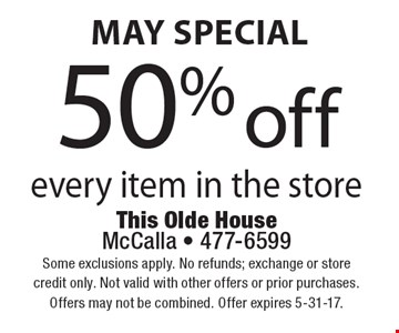 May special 50% off every item in the store. Some exclusions apply. No refunds; exchange or store credit only. Not valid with other offers or prior purchases.Offers may not be combined. Offer expires 5-31-17.