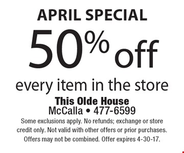 April special 50% off every item in the store. Some exclusions apply. No refunds; exchange or store credit only. Not valid with other offers or prior purchases.Offers may not be combined. Offer expires 4-30-17.