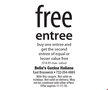 free entree buy one entree and get the second entree of equal or lesser value free ($14.95 max. value). With this coupon. Not valid on holidays. Not valid on delivery. May not be combined with other offers. Offer expires 11-11-16.