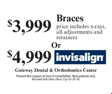 $3,999 Braces price (includes x-rays, all adjustments and retainers) OR $4,999 Invisalign. Present this coupon at time of consultation. New patients only. Not valid with other offers. Exp 10-28-16.