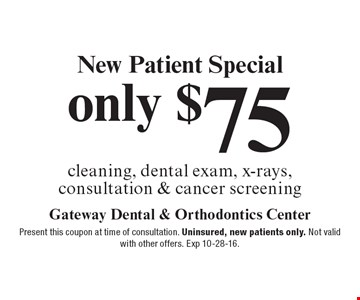 New Patient Special only $75. Cleaning, dental exam, x-rays, consultation & cancer screening. Present this coupon at time of consultation. Uninsured, new patients only. Not valid with other offers. Exp 10-28-16.