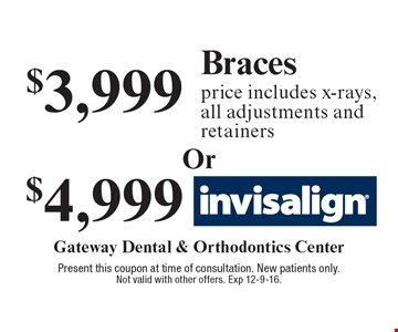 $4,999 Invisalign OR $3,999 Braces price includes x-rays, all adjustments and retainers. . Present this coupon at time of consultation. New patients only. Not valid with other offers. Exp 12-9-16.