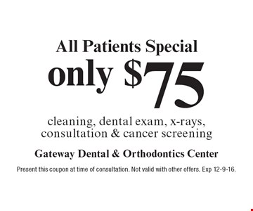 All Patients Special. Only $75 cleaning, dental exam, x-rays, consultation & cancer screening. Present this coupon at time of consultation. Not valid with other offers. Exp 12-9-16.
