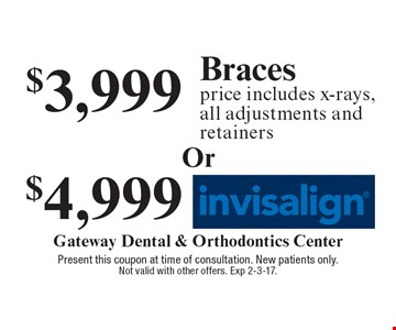 $4,999 Invisalign. $3,999 Braces. Price includes x-rays, all adjustments and retainers. Present this coupon at time of consultation. New patients only. Not valid with other offers. Exp 2-3-17.