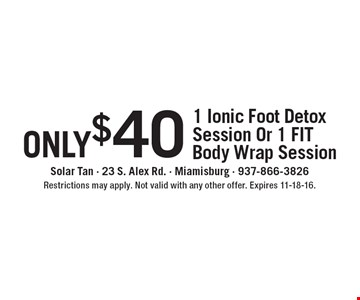 only $40 - 1 Ionic Foot Detox Session Or 1 FIT Body Wrap Session. Restrictions may apply. Not valid with any other offer. Expires 11-18-16.