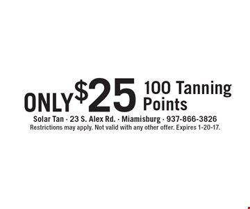 only $25 - 100 Tanning Points. Restrictions may apply. Not valid with any other offer. Expires 1-20-17.