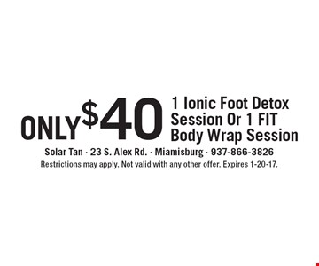 only $40 - 1 Ionic Foot Detox Session Or 1 FIT Body Wrap Session. Restrictions may apply. Not valid with any other offer. Expires 1-20-17.