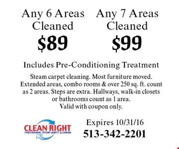 $99 Any 7 Areas Cleaned. $89 Any 6 Areas Cleaned. Includes Pre-Conditioning Treatment Steam carpet cleaning. Most furniture moved.Extended areas, combo rooms & over 250 sq. ft. count as 2 areas. Steps are extra. Hallways, walk-in closets or bathrooms count as 1 area. Valid with coupon only. Expires 10/31/16