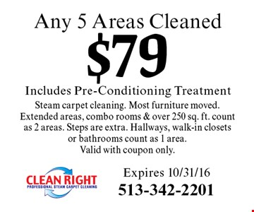$79 Includes Pre-Conditioning Treatment Any 5 Areas CleanedSteam carpet cleaning. Most furniture moved. Extended areas, combo rooms & over 250 sq. ft. count as 2 areas. Steps are extra. Hallways, walk-in closets or bathrooms count as 1 area. Valid with coupon only. Expires 10/31/16