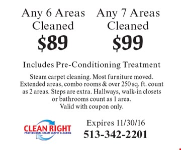 $89 Any 6 Areas Cleaned. $99 Any 7 Areas Cleaned. Includes Pre-Conditioning Treatment Steam carpet cleaning. Most furniture moved.Extended areas, combo rooms & over 250 sq. ft. count as 2 areas. Steps are extra. Hallways, walk-in closets or bathrooms count as 1 area.Valid with coupon only. Expires 11/30/16