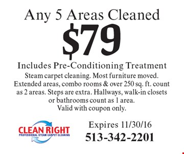 $79 Any 5 Areas Cleaned Includes Pre-Conditioning Treatment. Steam carpet cleaning. Most furniture moved. Extended areas, combo rooms & over 250 sq. ft. count as 2 areas. Steps are extra. Hallways, walk-in closets or bathrooms count as 1 area. Valid with coupon only. Expires 11/30/16