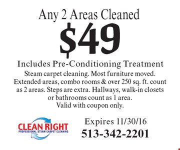 $49 Includes Pre-Conditioning TreatmentAny 2 Areas CleanedSteam carpet cleaning. Most furniture moved. Extended areas, combo rooms & over 250 sq. ft. count as 2 areas. Steps are extra. Hallways, walk-in closets or bathrooms count as 1 area. Valid with coupon only. Expires 11/30/16