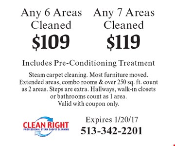 $119 Any 7 Areas Cleaned. $109 Any 6 Areas Cleaned. Includes Pre-Conditioning Treatment Steam carpet cleaning. Most furniture moved.Extended areas, combo rooms & over 250 sq. ft. count as 2 areas. Steps are extra. Hallways, walk-in closets or bathrooms count as 1 area. Valid with coupon only. Expires 1/20/17