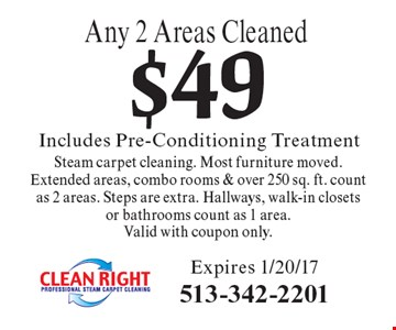 $49 Includes Pre-Conditioning Treatment, Any 2 Areas Cleaned. Steam carpet cleaning. Most furniture moved. Extended areas, combo rooms & over 250 sq. ft. count as 2 areas. Steps are extra. Hallways, walk-in closets or bathrooms count as 1 area. Valid with coupon only. Expires 1/20/17