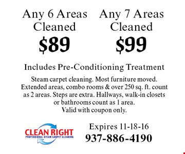 $99 Any 7 Areas Cleaned. $89 Any 6 Areas Cleaned. Includes Pre-Conditioning Treatment Steam carpet cleaning. Most furniture moved.Extended areas, combo rooms & over 250 sq. ft. count as 2 areas. Steps are extra. Hallways, walk-in closets or bathrooms count as 1 area. Valid with coupon only. Expires 11-18-16