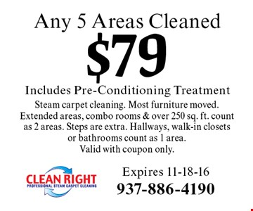 $79 Includes Pre-Conditioning Treatment Any 5 Areas Cleaned Steam carpet cleaning. Most furniture moved. Extended areas, combo rooms & over 250 sq. ft. count as 2 areas. Steps are extra. Hallways, walk-in closets or bathrooms count as 1 area.Valid with coupon only. Expires 11-18-16
