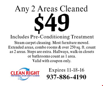 $49 Includes Pre-Conditioning Treatment Any 2 Areas Cleaned Steam carpet cleaning. Most furniture moved. Extended areas, combo rooms & over 250 sq. ft. count as 2 areas. Steps are extra. Hallways, walk-in closets or bathrooms count as 1 area. Valid with coupon only. Expires 11-18-16