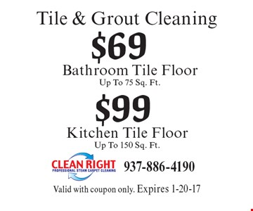 Tile & Grout Cleaning $99 Kitchen Tile Floor-Up To 150 Sq. Ft.. $69 Bathroom Tile Floor-Up To 75 Sq. Ft. Valid with coupon only. Expires 1-20-17