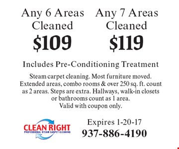 $119 Any 7 Areas Cleaned. $109 Any 6 Areas Cleaned. Includes Pre-Conditioning Treatment Steam carpet cleaning. Most furniture moved. Extended areas, combo rooms & over 250 sq. ft. count as 2 areas. Steps are extra. Hallways, walk-in closets or bathrooms count as 1 area.Valid with coupon only.. Expires 1-20-17
