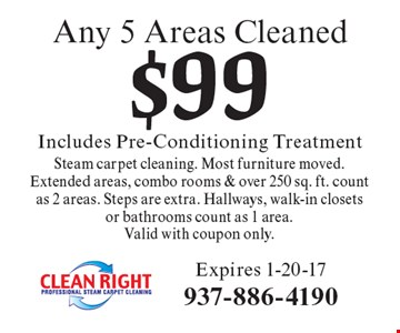 $99 Includes Pre-Conditioning Treatment Any 5 Areas CleanedSteam carpet cleaning. Most furniture moved. Extended areas, combo rooms & over 250 sq. ft. count as 2 areas. Steps are extra. Hallways, walk-in closets or bathrooms count as 1 area.Valid with coupon only. Expires 1-20-17
