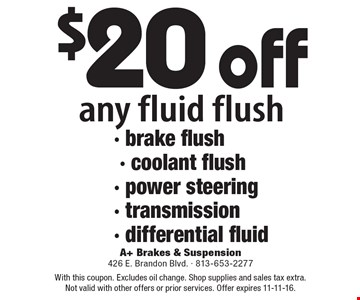 $20 off any fluid flush - brake flush - coolant flush - power steering - transmission - differential fluid. With this coupon. Excludes oil change. Shop supplies and sales tax extra. Not valid with other offers or prior services. Offer expires 11-11-16.