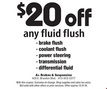 $20 off any fluid flush - brake flush- coolant flush - power steering - transmission - differential fluid. With this coupon. Excludes oil change. Shop supplies and sales tax extra. Not valid with other offers or prior services. Offer expires 12-9-16.