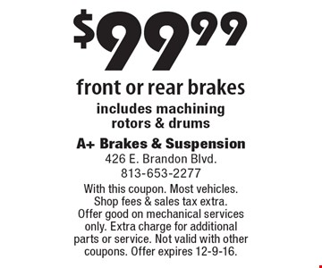 $99.99 front or rear brakes includes machining rotors & drums. With this coupon. Most vehicles. Shop fees & sales tax extra. Offer good on mechanical services only. Extra charge for additional parts or service. Not valid with other coupons. Offer expires 12-9-16.