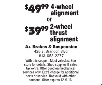 $39.99 2-wheel thrust alignment. $49.99 4-wheel alignment. With this coupon. Most vehicles. See store for details. Shop supplies & sales tax extra. Offer good on mechanical services only. Extra charge for additional parts or service. Not valid with other coupons. Offer expires 12-9-16.