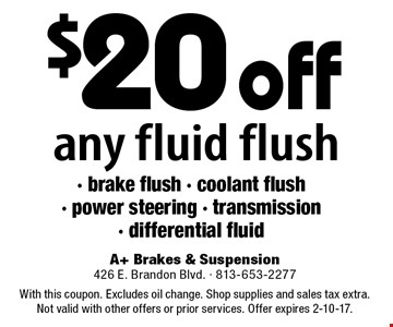 $20 off any fluid flush - brake flush - coolant flush - power steering - transmission - differential fluid. With this coupon. Excludes oil change. Shop supplies and sales tax extra. Not valid with other offers or prior services. Offer expires 2-10-17.
