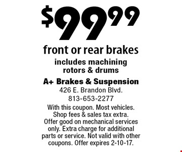 $99.99 front or rear brakes includes machining rotors & drums. With this coupon. Most vehicles. Shop fees & sales tax extra. Offer good on mechanical services only. Extra charge for additional parts or service. Not valid with other coupons. Offer expires 2-10-17.