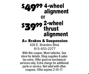 $39.99 2-wheel thrust alignment OR $49.99 4-wheel alignment. With this coupon. Most vehicles. See store for details. Shop supplies & sales tax extra. Offer good on mechanical services only. Extra charge for additional parts or service. Not valid with other coupons. Offer expires 2-10-17.
