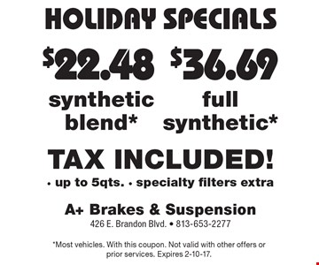 HOLIDAY SPECIALS $36.69 full synthetic* TAX INCLUDED! - up to 5qts. - specialty filters extra. $22.48 synthetic blend* TAX INCLUDED! - up to 5qts. - specialty filters extra. *Most vehicles. With this coupon. Not valid with other offers or prior services. Expires 2-10-17.