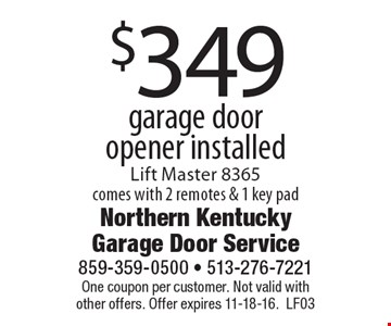 $349 garage door opener installed. Lift Master 8365. Comes with 2 remotes & 1 key pad. One coupon per customer. Not valid with other offers. Offer expires 11-18-16.LF03