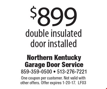 $899 double insulated door installed. One coupon per customer. Not valid with other offers. Offer expires 1-20-17. LF03