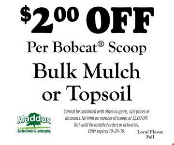 $2 off bulk mulch or topsoil. Per Bobcat scoop. Cannot be combined with other coupons, sale prices or discounts. No limit on number of scoops at $2.00 off. Not valid for installed orders or deliveries. Offer expires 10-29-16.