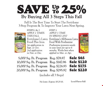 SAVE 25% ferti-lome By Buying All 3 Steps This Fall. Fall Is The Best Time To Start The Ferti-lome 3-Step Program & To Improve Your Lawn Next Spring. 5,000 Sq. Ft. Program Reg. $78.97 Sale $65. 10,000 Sq. Ft. Program Reg. $147.96 Sale $120. 15,000 Sq. Ft. Program Reg. $226.93 Sale $175.  20,000 Sq. Ft. Program Reg. $295.92 Sale $220 (includes all 3 Steps) . No Limit. Expires 10-29-16.