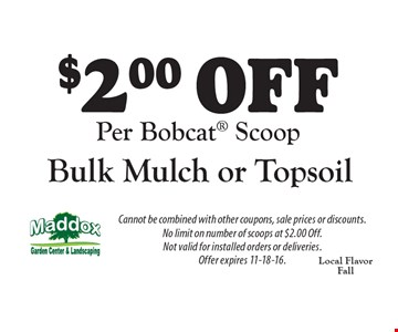 $2.00 off bulk mulch or topsoil per Bobcat scoop. Cannot be combined with other coupons, sale prices or discounts. No limit on number of scoops at $2.00 off. Not valid for installed orders or deliveries. Offer expires 11-18-16.